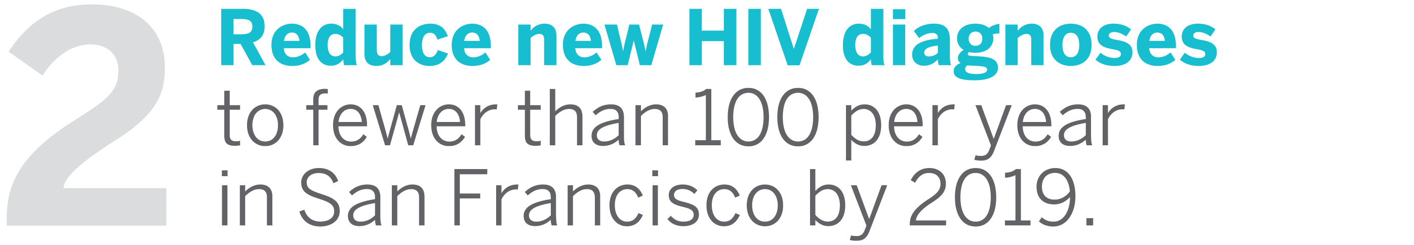 2: Reduce new HIV diagnoses to fewer than 100 per year in San Francisco by 2019.
