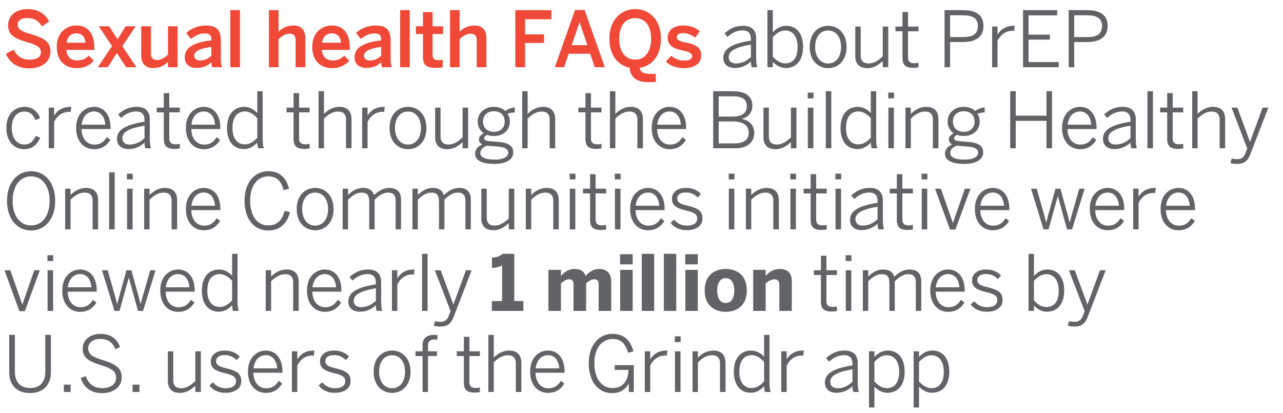 Sexual health FAQs about PrEP created through the Building Healthy Online Communities initiative were viewed nearly 1 million times by U.S. users of the Grindr app